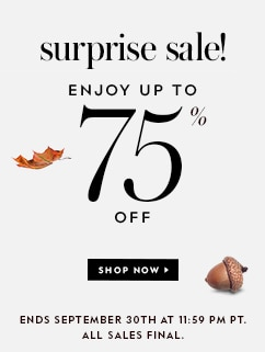 surprise sale! enjoy up to 75% off. shop now. all sales final. while supplies last. ends september 30th at 11:59 pm pt.