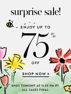 surprise sale! enjoy up to 75% off. shop now. ends tonight at 11:59 pm pit. all sales final.