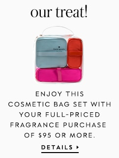 our treat! enjoy this cosmetic bag set with your full-priced fragrance purchase of $95 or more. details. details.