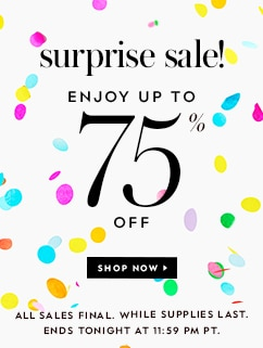 surprise sale! enjoy up to 75% off. shop now. all sales final. while supplies last. ends july 27th at 11:59 pm pt.