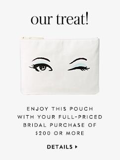 our treat! enjoy this pouch with your full-priced bridal purchase of $200 or more. details.