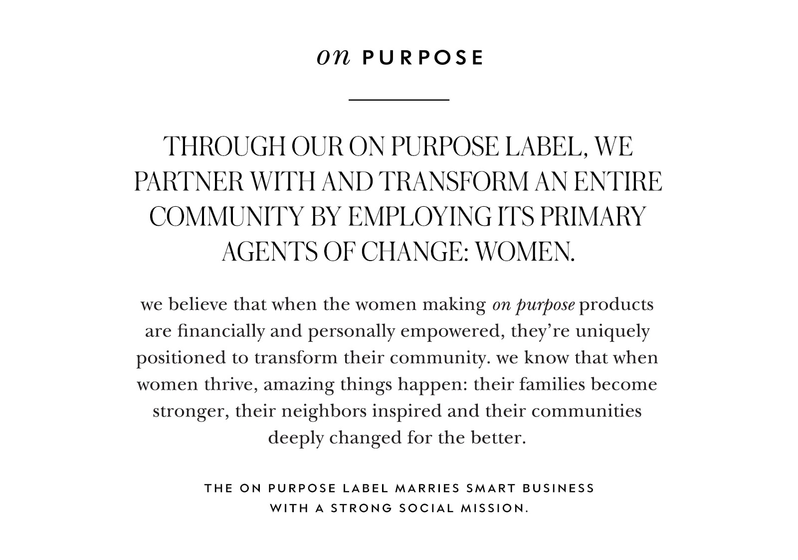 on purpose. through our on purpose label, we partner with and transform an entire community by employing its primary agents of change: women.