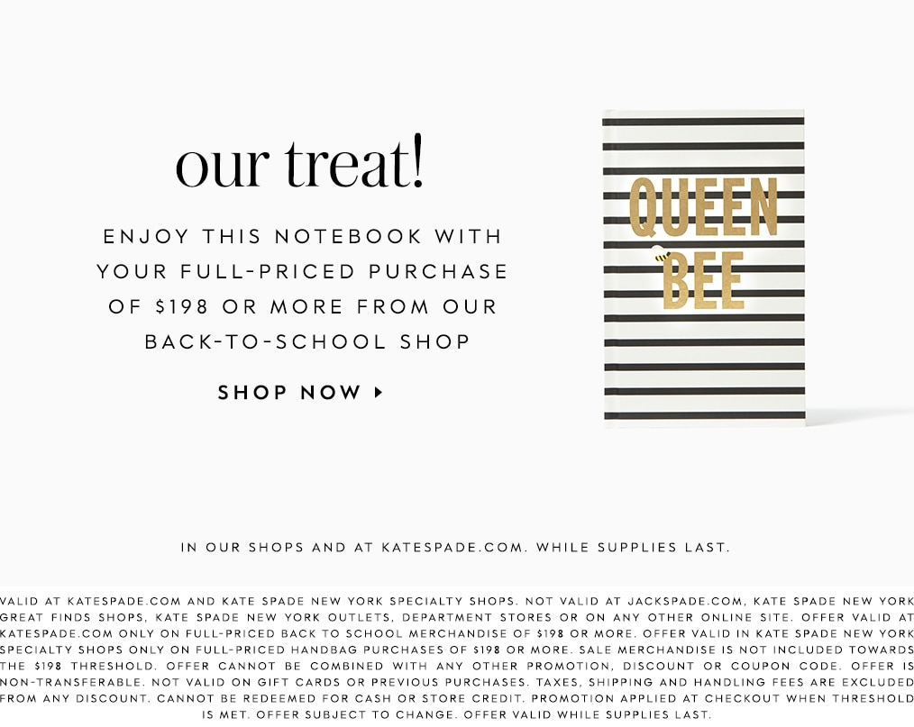 our treat! enjoy this notebook with your full-priced purchase of $198 or more from our back-to-school shop. shop now. in our shops and at katespade.com. while supplies last. valid at katespade.com and kate spade new york specialty shops. not valid at jackspade.com, kate spade new york great finds shops, kate spade new york outlets, department stores or on any other online site. offer valid at katespade.com only on full-priced back to school merchandise of $198 or more. offer valid in kate spade new york specialty shops only on full-priced handbag purchases of $198 or more. sale merchandise is not included towards the $198 threshold. offer cannot be combined with any other promotion, discount or coupon code. offer is non-transferable. not valid on gift cards or previous purchases. taxes, shipping and handling fees are excluded from any discount. cannot be redeemed for cash or store credit. promotion applied at checkout when threshold is met. offer subject to change. offer valid while supplies last.