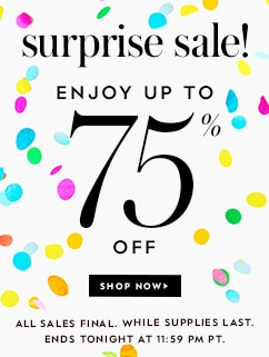 surprise sale! enjoy up to 75% off. shop now. all sales final. while supplies last. ends tonight at 11:59 pm pt.